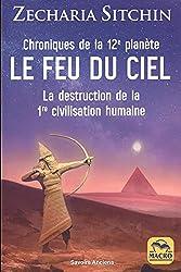 Le feu du ciel, Chroniques de la 12e planète - Le feu du ciel [La destruction de la 1re civilisation humaine] de Zecharia Sitchin