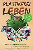 Plastikfrei leben: Wie du durch Zero Waste die Umwelt nachhaltig von Abfall befreist und dein Leben ökologischer gestaltest- inkl. 30 Tage Plastikfrei Challenge