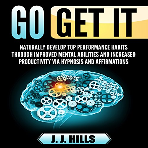 Go Get It: Naturally Develop Top Performance Habits Through Improved Mental Abilities and Increased Productivity via Hypnosis and Affirmations audiobook cover art