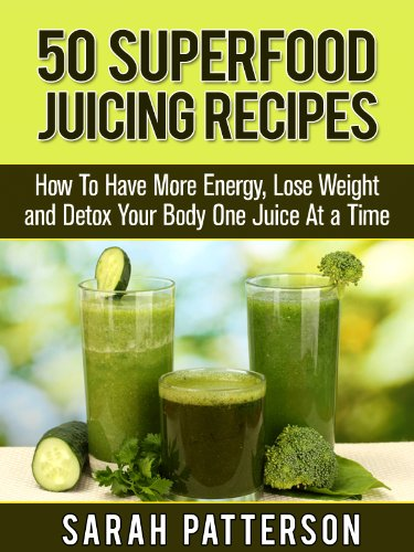 50 Superfood Juicing Recipes: How To Have More Energy, Lose Weight and Detox Your Body One Juice At