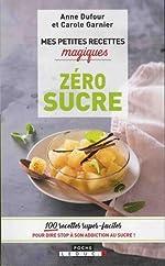 Mes petites recettes magiques zéro sucre - 100 recettes super-faciles pour dire stop à son addiction au sucre ! de Carole Garnier