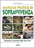 Manuale pratico di sopravvivenza. Scienza e tecnica del survival
