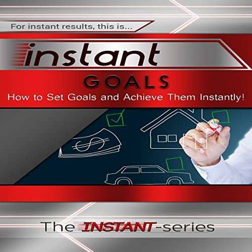 Instant Goals: How to Set Goals and Achieve Them Instantly! audiobook cover art