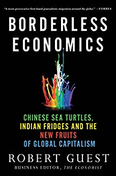 Borderless Economics: Chinese Sea Turtles, Indian Fridges and the New Fruits of Global Capitalism by [Robert Guest]