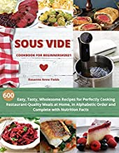 SOUS VIDE COOKBOOK FOR BEGINNERS#2021: 600 Easy, Tasty, Wholesome Recipes for Perfectly Cooking Restaurant-Quality at Home, in Alphabetic Order and Complete with Nutrition Facts