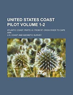 United States Coast Pilot Volume 1-2; Atlantic Coast. Parts I-II. from St. Criox River to Cape Ann