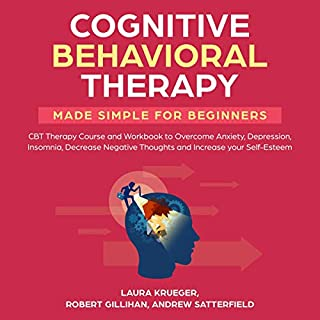 Cognitive Behavioral Therapy Made Simple for Beginners     CBT Therapy Course and Workbook to Overcome Anxiety, Depression, Insomnia, Decrease Negative Thoughts and Increase Your Self-Esteem              By:                                                                                                                                 Laura Krueger,                                                                                        Robert Gillihan,                                                                                        Andrew Satterfield                               Narrated by:                                                                                                                                 Ridge Cresswell                      Length: 3 hrs and 12 mins     24 ratings     Overall 4.9