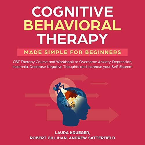 Cognitive Behavioral Therapy Made Simple for Beginners     CBT Therapy Course and Workbook to Overcome Anxiety, Depression, Insomnia, Decrease Negative Thoughts and Increase Your Self-Esteem              By:                                                                                                                                 Laura Krueger,                                                                                        Robert Gillihan,                                                                                        Andrew Satterfield                               Narrated by:                                                                                                                                 Ridge Cresswell                      Length: 3 hrs and 12 mins     2 ratings     Overall 5.0