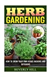 Herb Gardening: How To Grow Your Own Herbs Indoors And Outdoors