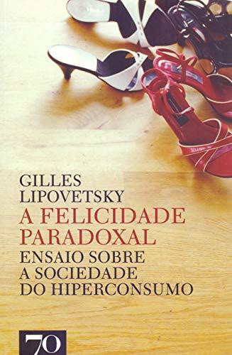 A Felicidade Paradoxal: Ensaio Sobre a Sociedade do Hiperconsumo