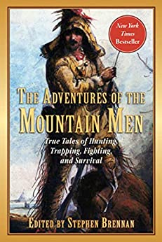 The Adventures of the Mountain Men: True Tales of Hunting, Trapping, Fighting, Adventure, and Survival by [Stephen Brennan]