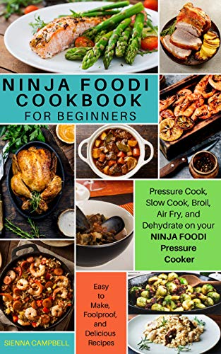 Ninja Foodi Cookbook for Beginners: Pressure Cook, Slow Cook, Broil, Air Fry, and Dehydrate on your Ninja Foodi Pressure Cooker: Easy-to-Make, Foolproof, and Delicious Recipes (English Edition)
