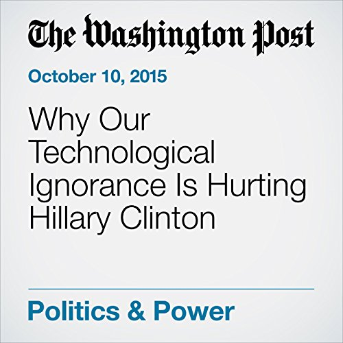 Why Our Technological Ignorance Is Hurting Hillary Clinton cover art