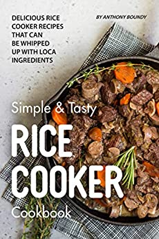 Simple & Tasty Rice Cooker Cookbook: Delicious Rice Cooker Recipes that Can Be Whipped up with Local Ingredients by [Anthony Boundy]