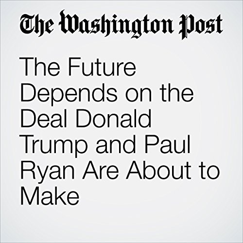 The Future Depends on the Deal Donald Trump and Paul Ryan Are About to Make copertina