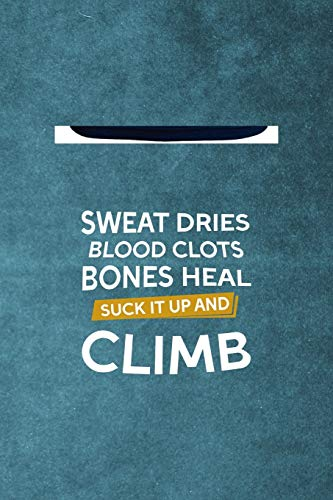 Sweat Dries Blood Clots Bones Heal Suck It Up And Climb: Notebook Journal Composition Blank Lined Diary Notepad 120 Pages Paperback Blue Texture Climb