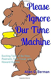 Please Ignore Our Time Machine: Exciting Tales of Da Vinci, Pastrami, Time Travel, and Howard Hughes