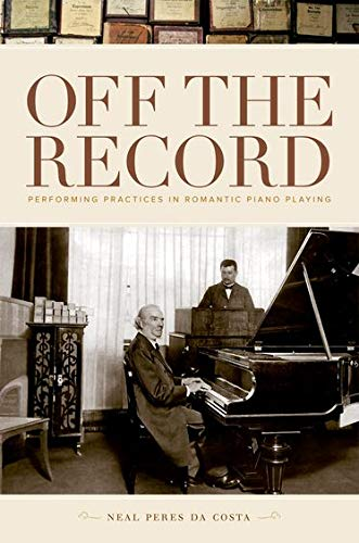 Peres Da Costa, N: Off the Record: Performing Practices in Romantic Piano Playing