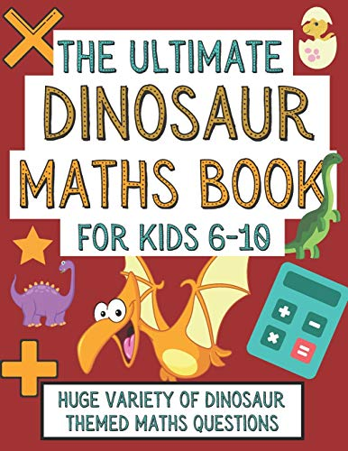 The Ultimate Dinosaur Maths Book For Kids 6-10: Gift For 6-10 Year Old...
