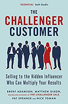 The Challenger Customer: Selling to the Hidden Influencer Who Can Multiply Your Results by [Matthew Dixon, Brent Adamson, Pat Spenner, Nick Toman]