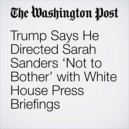 『Trump Says He Directed Sarah Sanders 'Not to Bother' with White House Press Briefings』のカバーアート