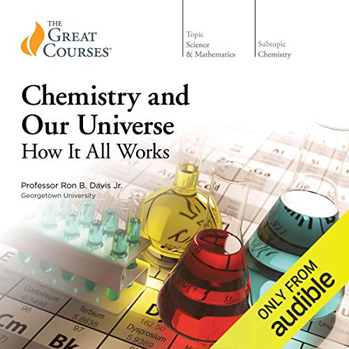 Chemistry and Our Universe     How It All Works              By:                                                                                                                                 Ron B. Davis,                                                                                        The Great Courses                               Narrated by:                                                                                                                                 Ron B. Davis                      Length: 30 hrs and 6 mins     10 ratings     Overall 4.7