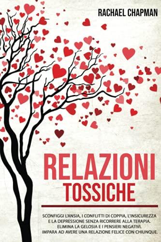 Relazioni Tossiche: Sconfiggi l'ansia, i conflitti di coppia, l'insicurezza e la depressione senza ricorrere alla terapia. Elimina la gelosia e i ... ad avere una relazione felice con chiunque.