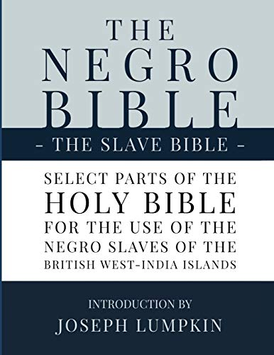 Compare Textbook Prices for The Negro Bible - The Slave Bible: Select Parts of the Holy Bible, Selected for the use of the Negro Slaves, in the British West-India Islands  ISBN 9781936533800 by Lumpkin, Joseph B
