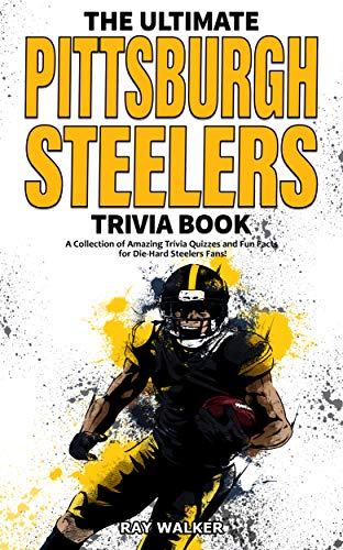 The Ultimate Pittsburgh Steelers Trivia Book: A Collection of Amazing Trivia Quizzes and Fun Facts for Die-Hard Steelers Fans!