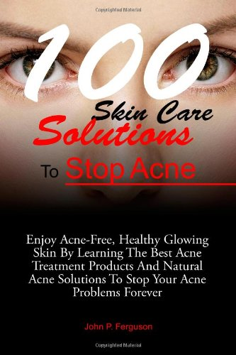100 Skin Care Solutions To Stop Acne: Enjoy Acne-Free, Healthy Glowing Skin By Learning The Best Acne Treatment Products And Natural Acne Solutions To Stop Your Acne Problems Forever