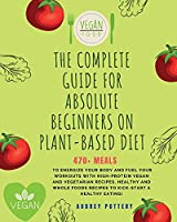 The Complete Guide for Absolute Beginners on Plat-Based Diet: 4 Books in 1: Cookbook for Beginners: 470+ Meals to Energize Your Body and Fuel Your Workouts with High-Protein Vegan and Vegetarian Recipes, Healthy and Whole Foods Recipes to Kick-Start a Healthy Eating! (Plant-Based Diet)