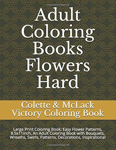 Adult Coloring Books Flowers Hard: Large Print Coloring Book: Easy Flower Patterns, 8.5x11inch, An Adult Coloring Book with Bouquets, Wreaths, Swirls, Patterns, Decorations, Inspirational