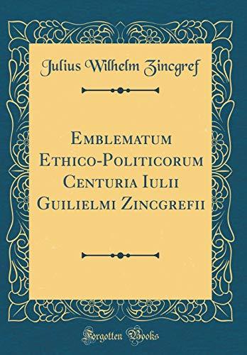 Emblematum Ethico-Politicorum Centuria Iulii Guilielmi Zincgrefii (Classic Reprint)