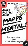 """Guida PRATICA e RAPIDA alle Mappe Mentali 2020: Distruggi il Prof in 3 semplici Step dicendo addio al """"Leggi e Ripeti"""""""