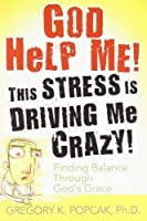 God Help Me!: This Stress Is Driving Me Crazy! Finding Balance Through God's Grace