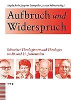 Aufbruch Und Widerspruch: Schweizer Theologinnen Und Theologen Im 20 Und 21 Jahrhundert