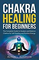 Chakra Healing For Beginners: The Complete Guide to Awaken and Balance Chakras for Self-Healing and Positive Energy