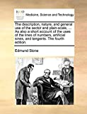 The Description, Nature, and General Use of the Sector and Plain-Scale, ... as Also a Short Account of the Uses of the Lines of Numbers, Artificial Sines, and Tangents. the Fourth Edition.