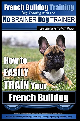 French Bulldog Training   Dog Training with the No BRAINER Dog TRAINER ~ We Make it THAT Easy!: How to EASILY TRAIN Your French Bulldog