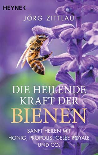Die heilende Kraft der Bienen: Sanft heilen mit Honig, Propolis, Gelée Royale und Co.