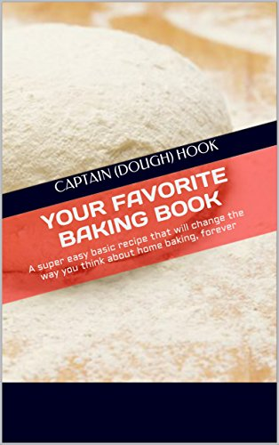 Your Favorite baking book: Super easy basic book that will change the way you think about home baking, forever (Captain (Dough) Hook bakes 1)