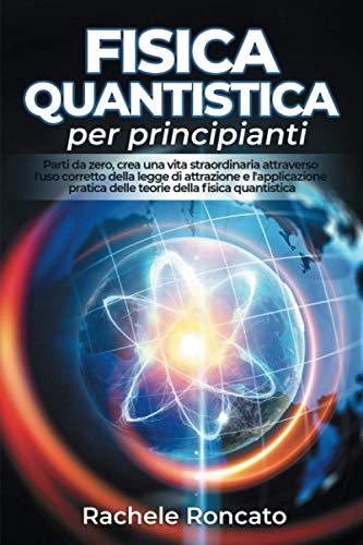 Fisica quantistica per principianti: Parti da zero, crea una vita straordinaria attraverso l'uso corretto della legge di attrazione e l'applicazione pratica della fisica quantistica