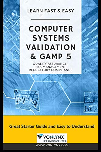Computer System Validation and GAMP 5: Learn Fast and Easy Quality Assurance, Risk Management and Regulatory Compliance