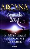 Arcana. Dei fatti inspiegabili e dei fenomeni paranormali. Agenda 2013
