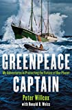Greenpeace Captain: My Adventures in Protecting the Future of Our Planet...
