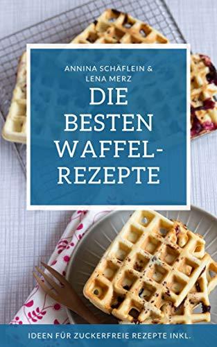 Waffel Rezeptbuch – die besten Waffelrezepte mit und ohne Zucker - am Stiel, als Herzwaffel oder belgische Waffel – Waffeln gesund und lecker selber machen!