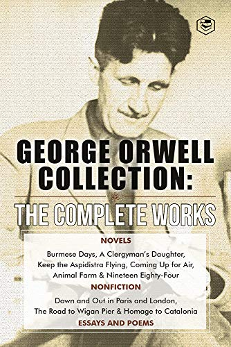 The Complete Works of George Orwell: Novels, Poetry, Essays: (1984, Animal Farm, Keep the Aspidistra Flying, A Clergyman's Daughter, Burmese Days, Down ... Essays and Over 10 Poems) (English Edition)