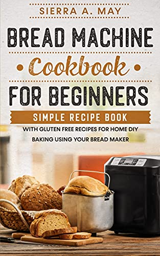 Bread Machine Cookbook For Beginners: Simple Recipe Book With Gluten Free...