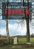 Dark-Tourism-Guide: Lost & Dark Places Franken. 33 vergessene, verlassene und unheimliche Orte. Düstere Geschichten und exklusive Einblicke. Anfahrtsbeschreibungen helfen beim Aufspüren der Orte.