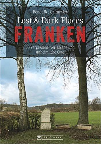 Dark-Tourism-Guide: Lost & Dark Places Franken. 40 vergessene, verlassene und unheimliche Orte. Düstere Geschichten und exklusive Einblicke. ... vergessene, verlassene und unheimliche Orte